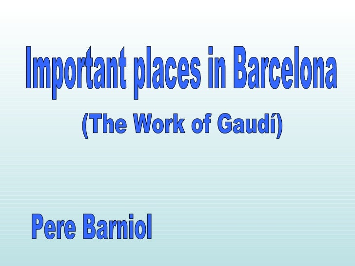 Important places in Barcelona (The Work of Gaudí) Pere Barniol