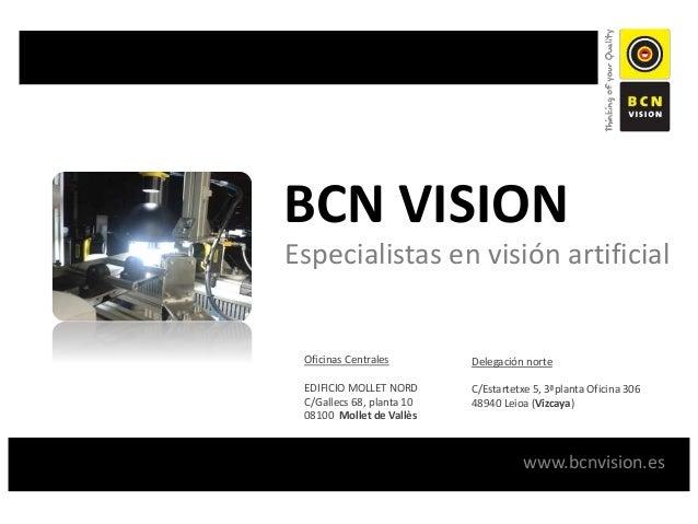 BCN VISION Especialistas en visión artificial www.bcnvision.es Oficinas Centrales EDIFICIO MOLLET NORD C/Gallecs 68, plant...