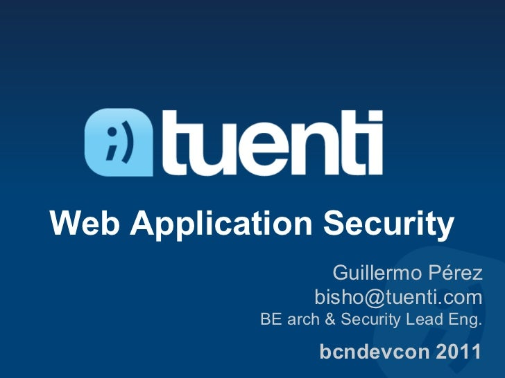 Web Application Security                    Guillermo Pérez                  bisho@tuenti.com            BE arch & Securit...