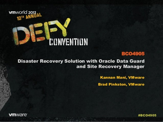 Disaster Recovery Solution with Oracle Data Guard and Site Recovery Manager Kannan Mani, VMware Brad Pinkston, VMware BCO4...