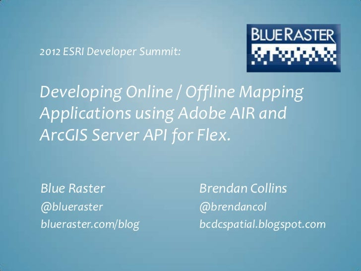 Developing Online / Offline Mapping Applications using Adobe AIR and ArcGIS Server API for Flex - Blue Raster Esri Developer Summit 2012 Presentation