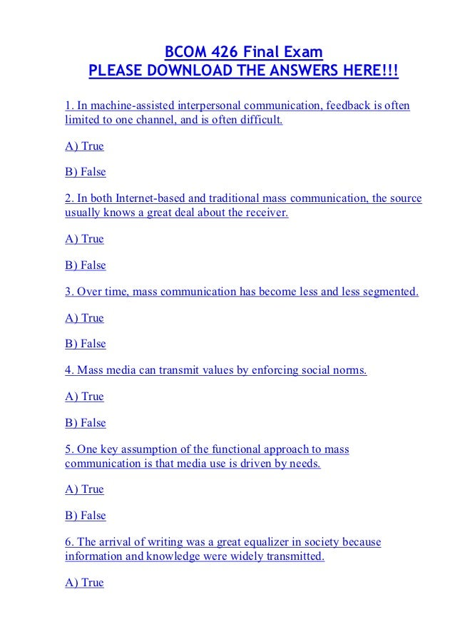 bcom 275 final exam answers Download answers bcom 275 final exam 1) in which of the following communication activities do people spend the greatest percent of their day 2) the term channel in communication means 3) a receiver's response to a sender's message is called 4) this response style normally does not help unless the sender has asked for your advice.