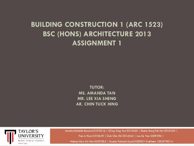 BUILDING CONSTRUCTION 1 (ARC 1523) BSC (HONS) ARCHITECTURE 2013 ASSIGNMENT 1  TUTOR: MS. AMANDA TAN MR. LEE XIA SHENG AR. ...