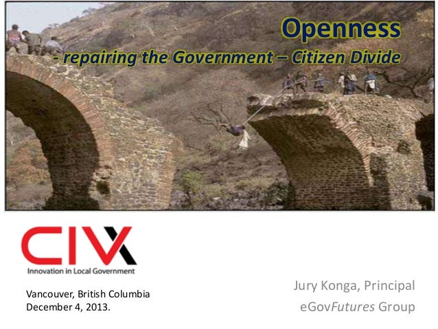 Openness - repairing the Government – Citizen Divide  Vancouver, British Columbia December 4, 2013.  Jury Konga, Principal...