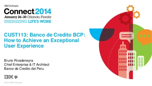 CUST113: Banco de Credito BCP: How to Achieve an Exceptional User Experience Bruno Rivadeneyra Chief Enterprise & IT Archi...