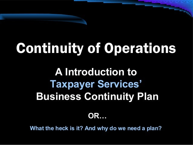 Continuity of Operations A Introduction to Taxpayer Services' Business Continuity Plan OR… What the heck is it? And why do...