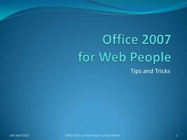 Office 2007for Web People<br />Tips and Tricks<br />10th April 2010<br />1<br />Office 2007 for Web People (c) Blue Mettle...