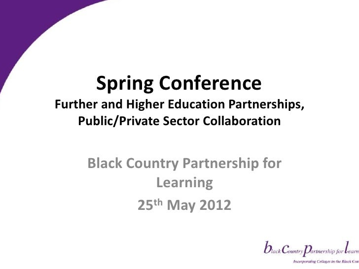 Spring ConferenceFurther and Higher Education Partnerships,    Public/Private Sector Collaboration     Black Country Partn...
