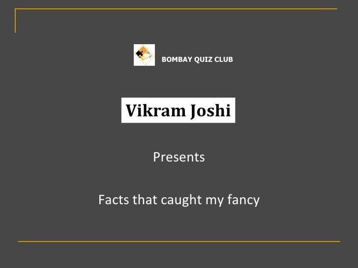 BOMBAY QUIZ CLUB    Vikram Joshi        PresentsFacts that caught my fancy