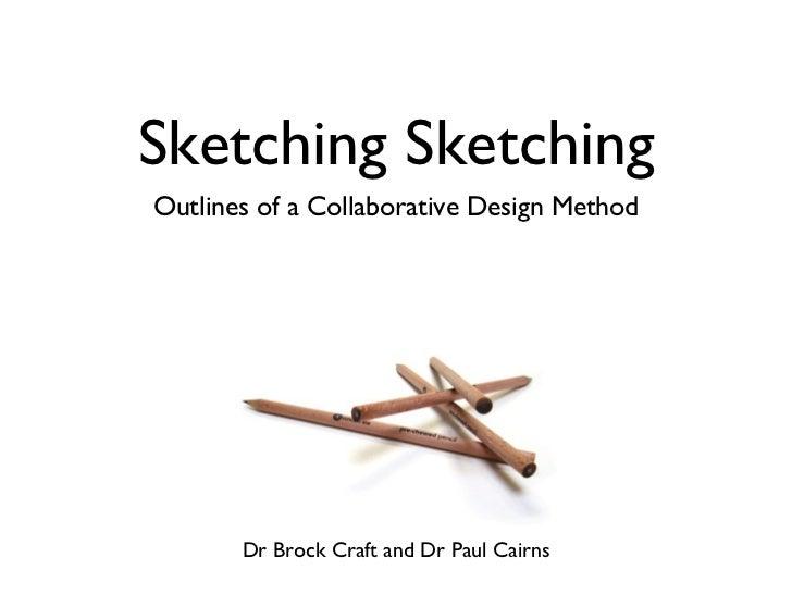Sketching Sketching <ul><li>Outlines of a Collaborative Design Method </li></ul>Dr Brock Craft and Dr Paul Cairns