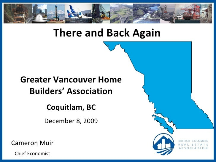 There and Back Again Cameron Muir Chief Economist Greater Vancouver Home Builders' Association Coquitlam, BC December 8, 2...