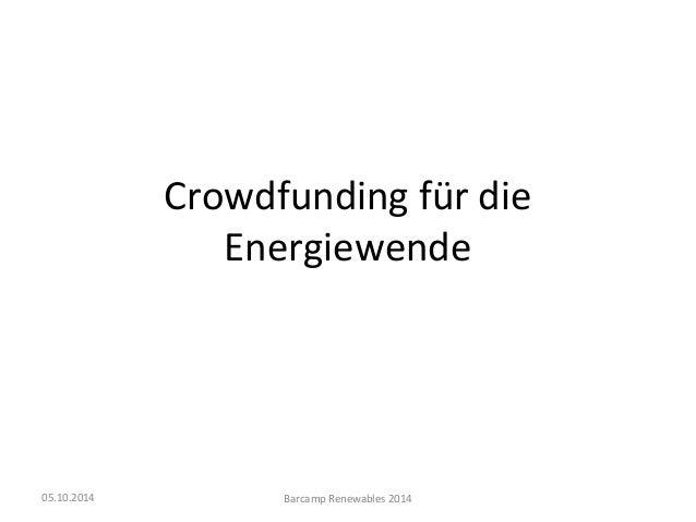 Crowdfunding für die  Energiewende  05.10.2014 Barcamp Renewables 2014