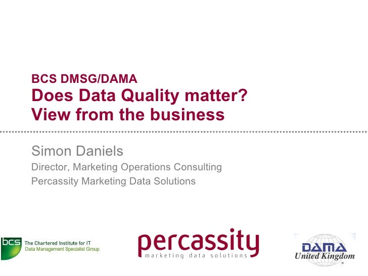 BCS DMSG/DAMA Does Data Quality matter? View from the business Simon Daniels Director, Marketing Operations Consulting Per...