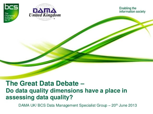 The Great Data Debate – Do data quality dimensions have a place in assessing data quality? DAMA UK/ BCS Data Management Sp...