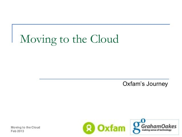 Moving to the Cloud                           Oxfam's JourneyMoving to the CloudFeb 2013              1