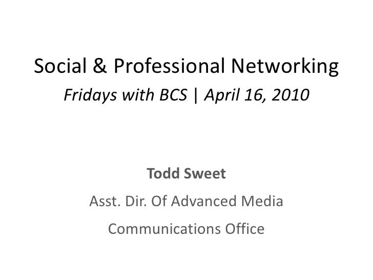 Social & Professional Networking<br />Fridays with BCS | April 16, 2010<br />Todd Sweet<br />Asst. Dir. Of Advanced Media<...