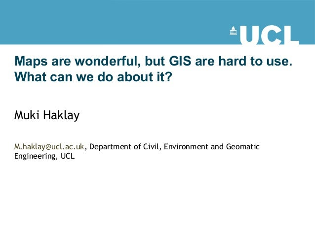 Maps are wonderful, but GIS are hard to use. What can we do about it? Muki Haklay M.haklay@ucl.ac.uk, Department of Civil,...