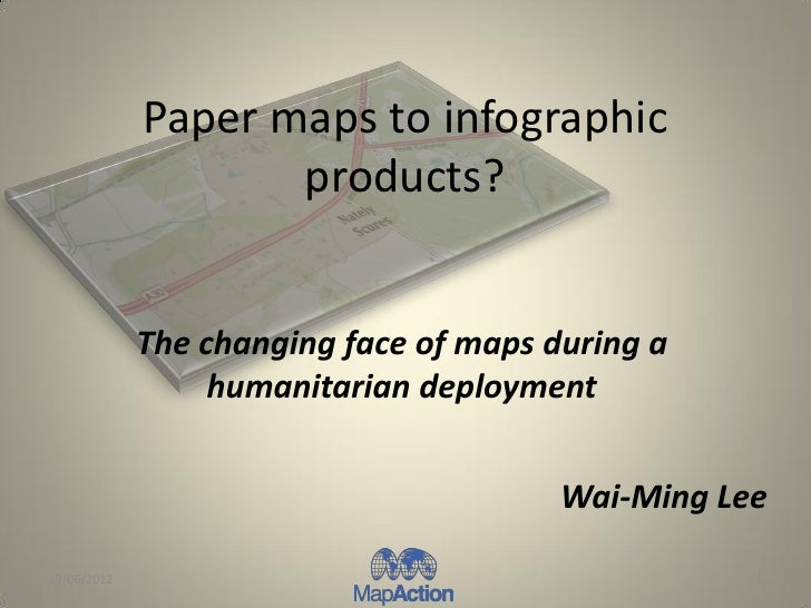 Paper maps to infographic                    products?             The changing face of maps during a                  hum...