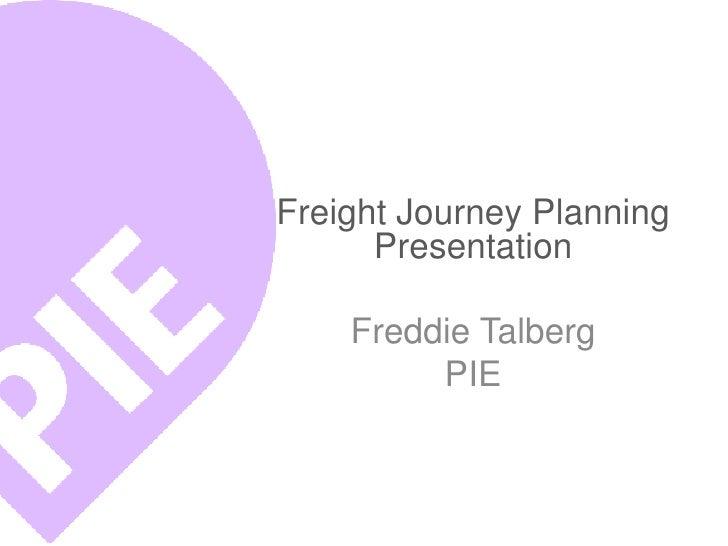 Freight Journey Planning      Presentation    Freddie Talberg         PIE