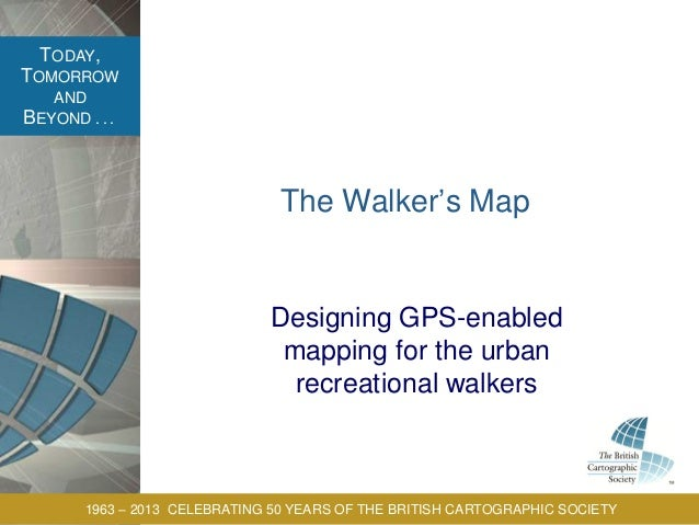 TODAY, TOMORROW AND BEYOND . . . 1963 – 2013 CELEBRATING 50 YEARS OF THE BRITISH CARTOGRAPHIC SOCIETY The Walker's Map Des...