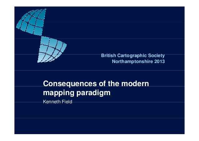 B iti h C t hi S i tBritish Cartographic Society Northamptonshire 2013 Consequences of the modernq mapping paradigm Kennet...