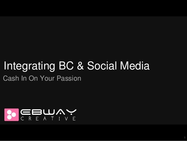 Integrating BC & Social Media Cash In On Your Passion  1