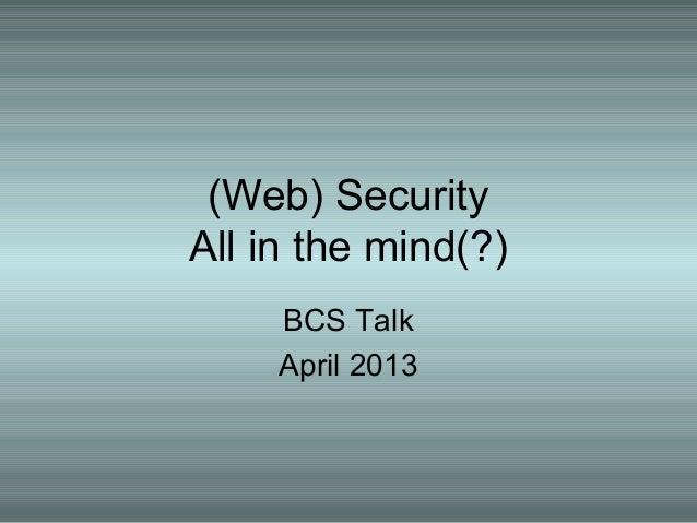 (Web) SecurityAll in the mind(?)BCS TalkApril 2013