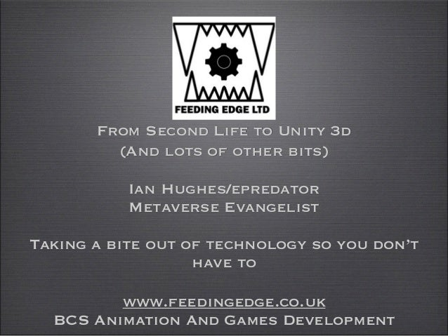 From Second Life to Unity 3d (And lots of other bits)  Ian Hughes/epredator  Metaverse Evangelist ! Taking a bite out o...