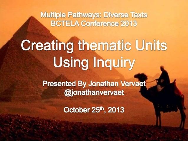 Creating Thematic Units Using Inquiry - BCTELA October 23, 2013