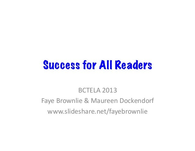 Success for All Readers BCTELA  2013   Faye  Brownlie  &  Maureen  Dockendorf   www.slideshare.net/fayebrown...