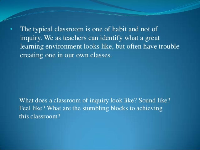 •   The typical classroom is one of habit and not of    inquiry. We as teachers can identify what a great    learning envi...