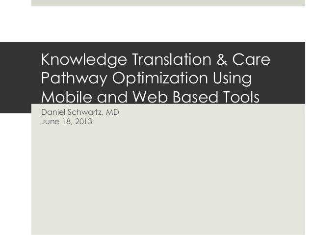 Knowledge Translation & CarePathway Optimization UsingMobile and Web Based ToolsDaniel Schwartz, MDJune 18, 2013