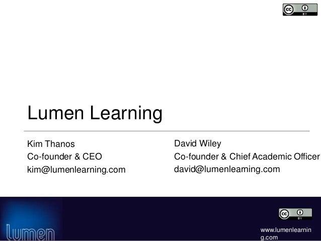www.lumenlearnin g.com Lumen Learning Kim Thanos Co-founder & CEO kim@lumenlearning.com David Wiley Co-founder & Chief Aca...