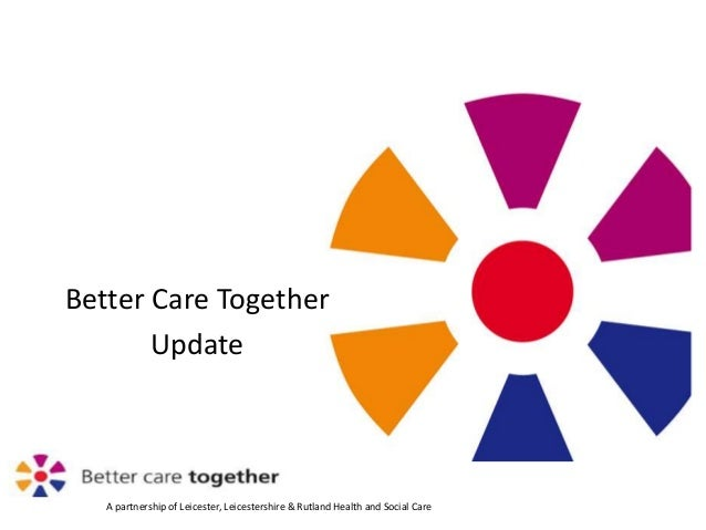 A partnership of Leicester, Leicestershire & Rutland Health and Social Care Better Care Together Update