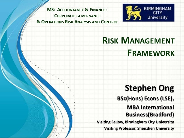RISK MANAGEMENT FRAMEWORK MSC ACCOUNTANCY & FINANCE : CORPORATE GOVERNANCE & OPERATIONS RISK ANALYSIS AND CONTROL Stephen ...