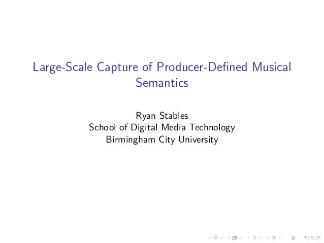 Large-Scale Capture of Producer-Defined Musical Semantics Ryan Stables School of Digital Media Technology Birmingham City U...