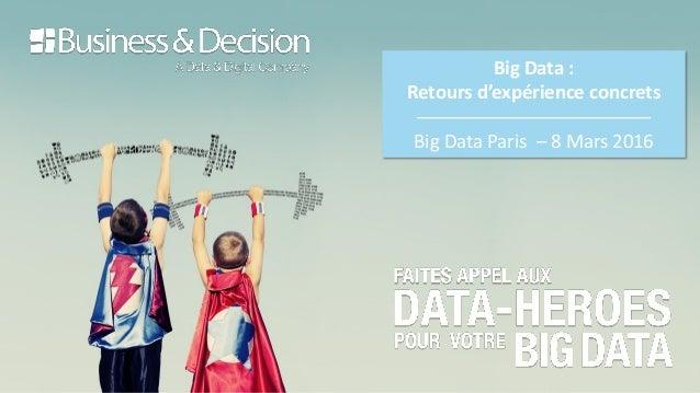 Big Data : Retours d'expérience concrets Big Data Paris – 8 Mars 2016