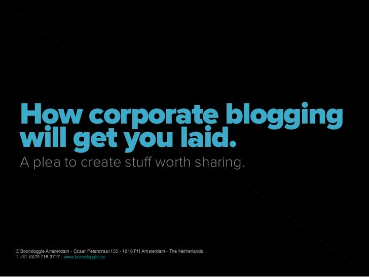 How corporate blogging  will get you laid.  A plea to create stuff worth sharing.     © Boondoggle Amsterdam - Czaar Peter...