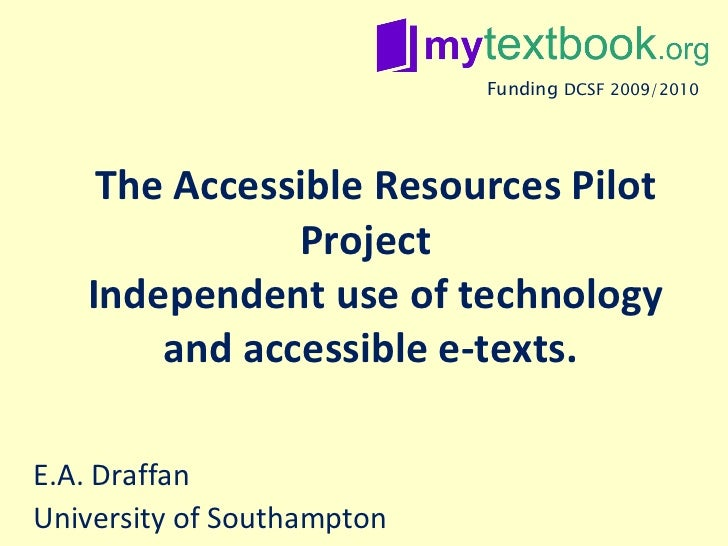 The Accessible Resources Pilot Project  Independent use of technology and accessible e-texts.  E.A. Draffan University of ...