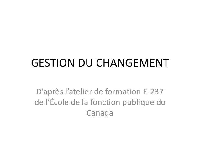 GESTION DU CHANGEMENT D'après l'atelier de formation E-237 de l'École de la fonction publique du Canada