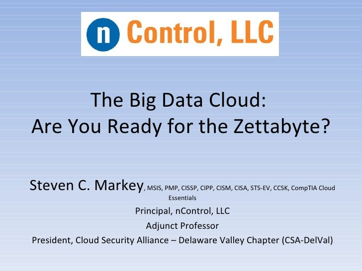 The Big Data Cloud:Are You Ready for the Zettabyte?Steven C. Markey, MSIS, PMP, CISSP, CIPP, CISM, CISA, STS-EV, CCSK, Com...