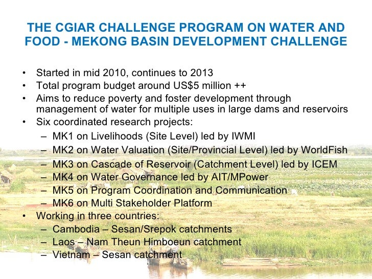 THE CGIAR CHALLENGE PROGRAM ON WATER AND FOOD - MEKONG BASIN DEVELOPMENT CHALLENGE <ul><li>Started in mid 2010, continues ...