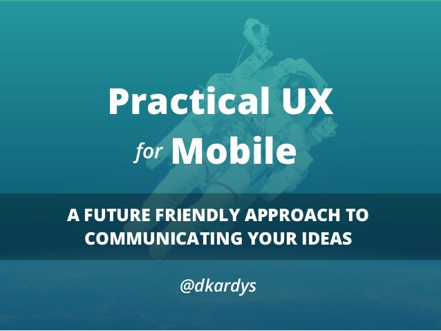 Practical UX Mobile A FUTURE FRIENDLY APPROACH TO COMMUNICATING YOUR IDEAS @dkardys for