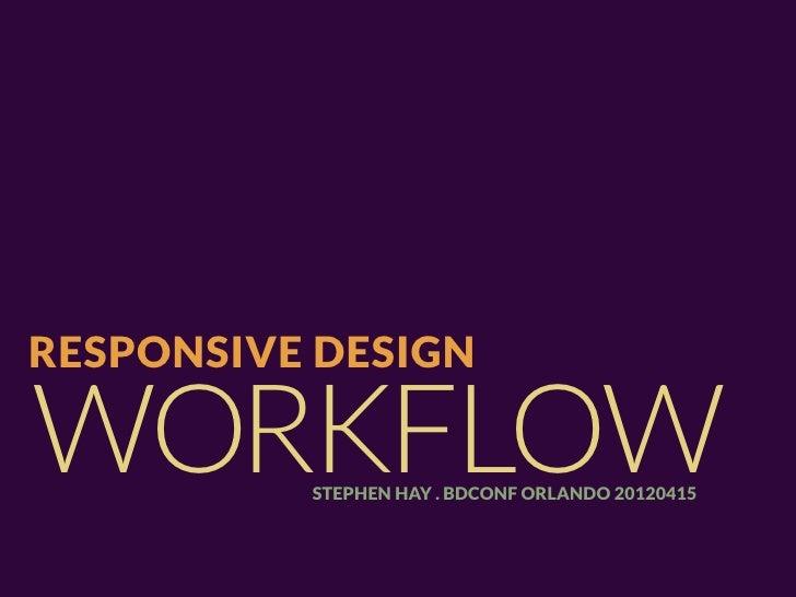 RESPONSIVE DESIGNWORKFLOW  STEPHEN HAY . BDCONF ORLANDO 20120415