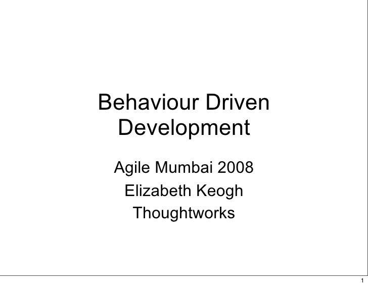 Behaviour Driven  Development  Agile Mumbai 2008   Elizabeth Keogh    Thoughtworks                        1
