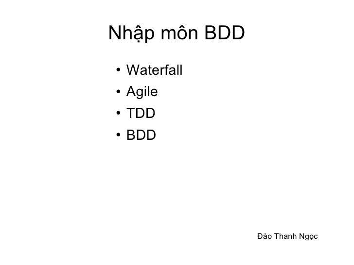 Nhập môn BDD <ul><li>Waterfall </li></ul><ul><li>Agile </li></ul><ul><li>TDD </li></ul><ul><li>BDD </li></ul>Đào Thanh Ngọc