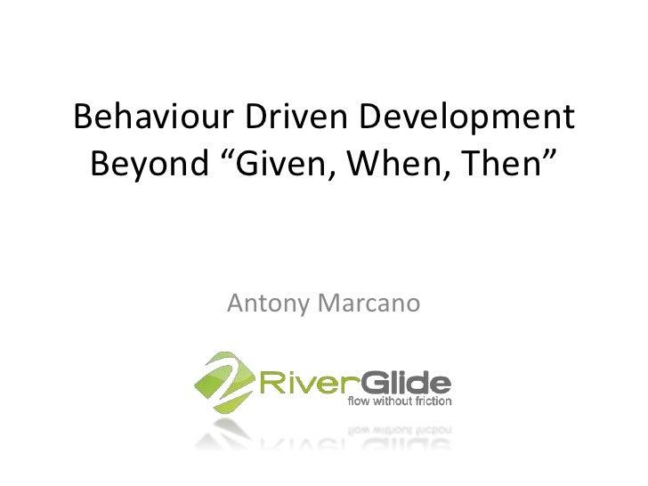 "Behaviour Driven DevelopmentBeyond ""Given, When, Then""<br />Antony Marcano<br />"
