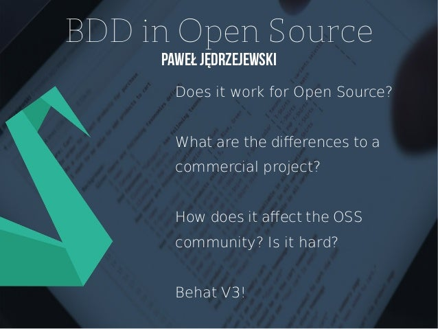 BDD in Open Source Paweł Jędrzejewski Does it work for Open Source? What are the diferences to a commercial project? How d...