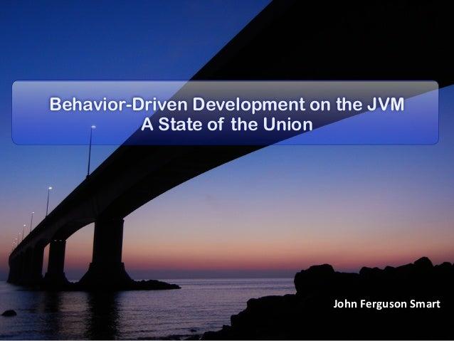Behavior-Driven Development on the JVM          A State of the Union                              John Ferguson Smart