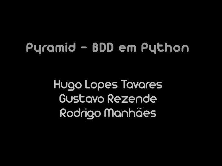 Pyramid – BDD em Python     Hugo Lopes Tavares     Gustavo Rezende     Rodrigo Manhães